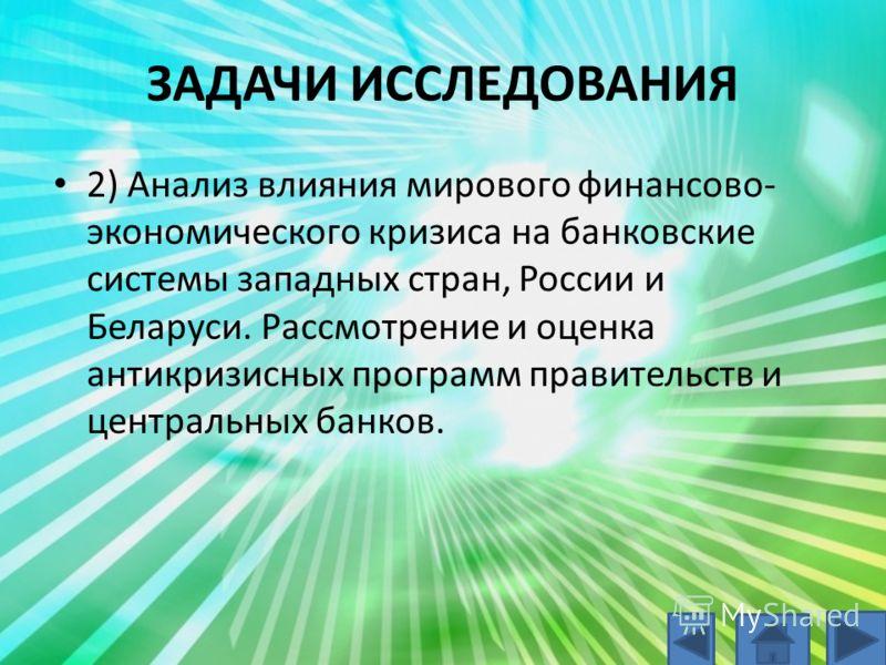ЗАДАЧИ ИССЛЕДОВАНИЯ 2) Анализ влияния мирового финансово- экономического кризиса на банковские системы западных стран, России и Беларуси. Рассмотрение и оценка антикризисных программ правительств и центральных банков.