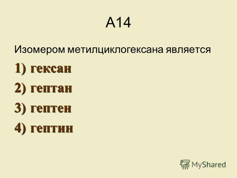А14 Изомером метилциклогексана является 1)г ексан 2)г ептан 3)г ептен 4)г ептин