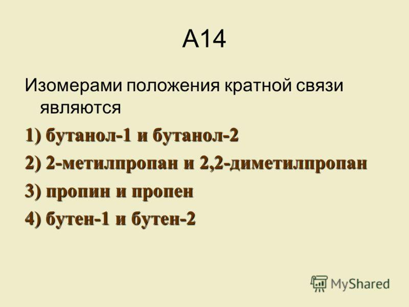 А14 Изомерами положения кратной связи являются 1) бутанол-1 и бутанол-2 2) 2-метилпропан и 2,2-диметилпропан 3) пропин и пропен 4) бутен-1 и бутен-2