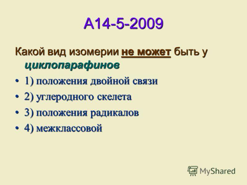 A14-5-2009 Какой вид изомерии не может быть у циклопарафинов 1) положения двойной связи 2) углеродного скелета 3) положения радикалов 4) межклассовой