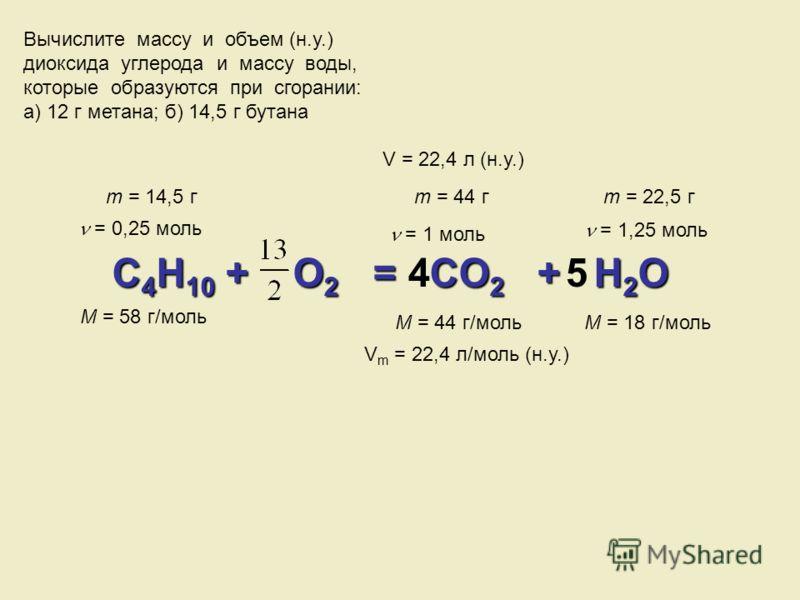 Вычислите массу и объем (н.у.) диоксида углерода и массу воды, которые образуются при сгорании: а) 12 г метана; б) 14,5 г бутана C4H10 + O O2 = C C C CO2 + H2O m = 14,5 г M = 58 г/моль = 0,25 моль = 1 моль = 1,25 моль M = 44 г/мольM = 18 г/моль m = 4