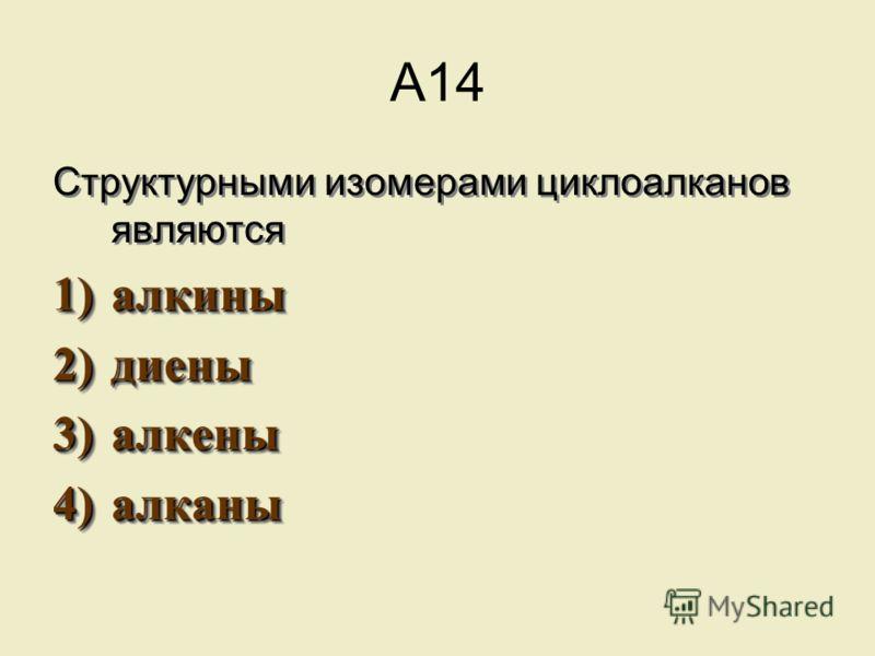 А14 Структурными изомерами циклоалканов являются 1)алкины 2)диены 3)алкены 4)алканы Структурными изомерами циклоалканов являются 1)а лкины 2)д иены 3)а лкены 4)а лканы