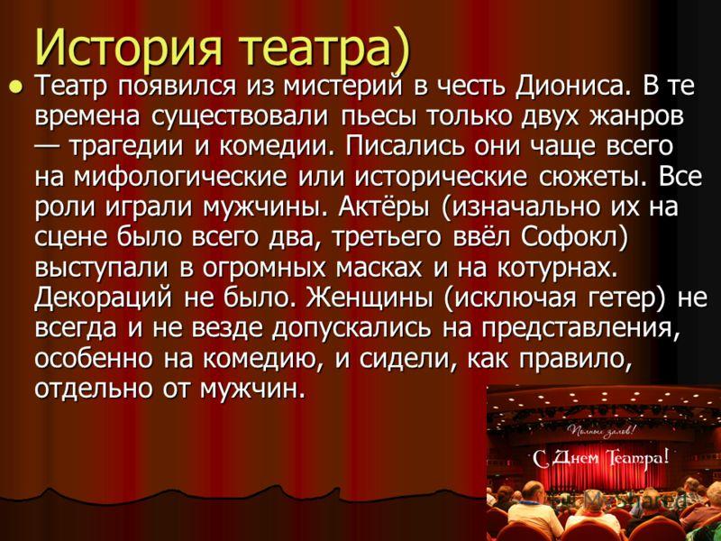 История театра) Театр появился из мистерий в честь Диониса. В те времена существовали пьесы только двух жанров трагедии и комедии. Писались они чаще всего на мифологические или исторические сюжеты. Все роли играли мужчины. Актёры (изначально их на сц
