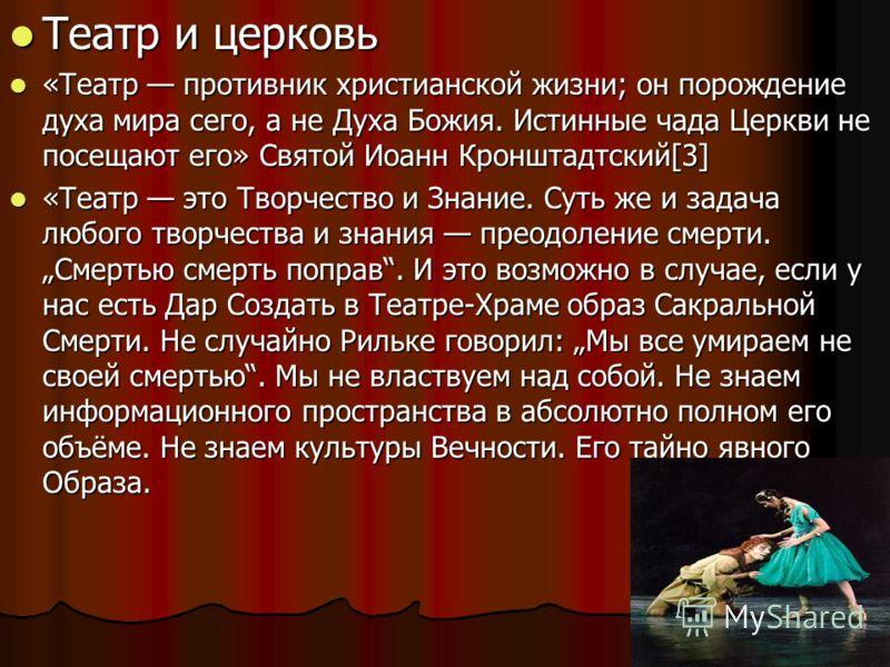 Театр и церковь Театр и церковь «Театр противник христианской жизни; он порождение духа мира сего, а не Духа Божия. Истинные чада Церкви не посещают его» Святой Иоанн Кронштадтский[3] «Театр противник христианской жизни; он порождение духа мира сего,