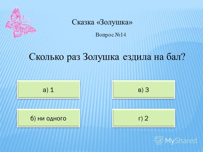 Сказка «Золушка» а) 1 в) 3 б) ни одного г) 2 Вопрос 14 Сколько раз Золушка ездила на бал?