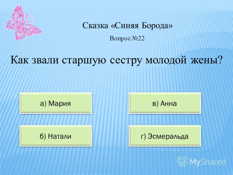 Сказка «Синяя Борода» а) Мария в) Анна б) Натали г) Эсмеральда Вопрос 22 Как звали старшую сестру молодой жены?