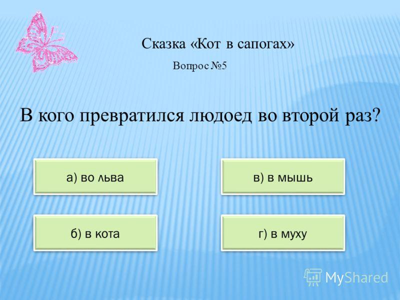 Сказка «Кот в сапогах» а) во льва в) в мышь б) в кота г) в муху Вопрос 5 В кого превратился людоед во второй раз?