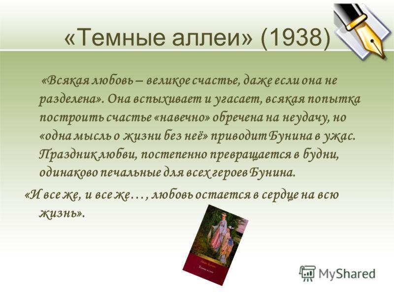 «Темные аллеи» (1938) «Всякая любовь – великое счастье, даже если она не разделена». Она вспыхивает и угасает, всякая попытка построить счастье «навечно» обречена на неудачу, но «одна мысль о жизни без неё» приводит Бунина в ужас. Праздник любви, пос