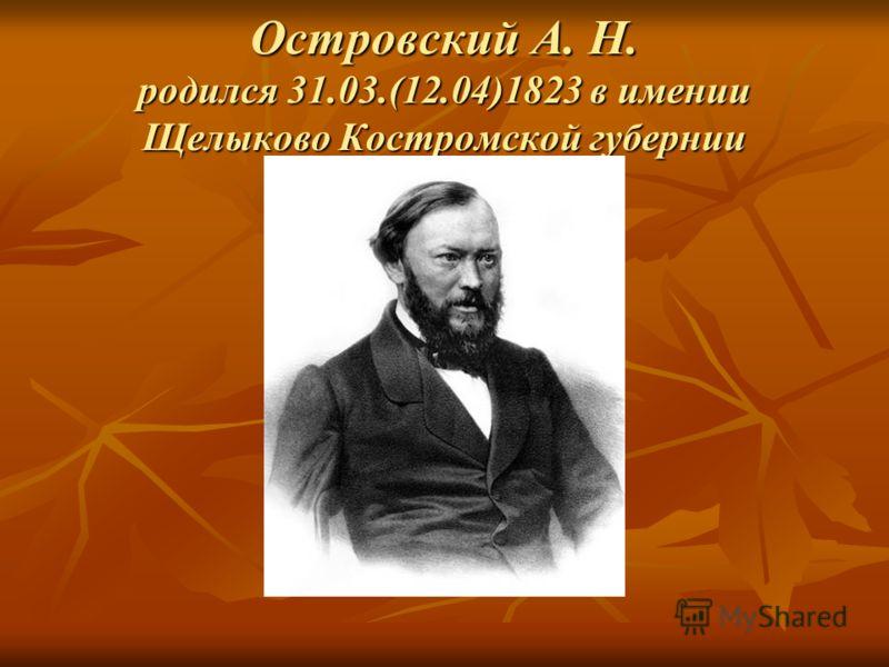 Островский А. Н. родился 31.03.(12.04)1823 в имении Щелыково Костромской губернии