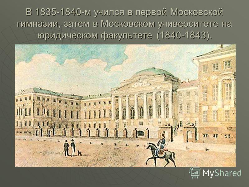 В 1835-1840-м учился в первой Московской гимназии, затем в Московском университете на юридическом факультете (1840-1843).
