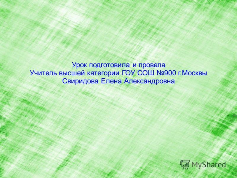Урок подготовила и провела Учитель высшей категории ГОУ СОШ 900 г.Москвы Свиридова Елена Александровна