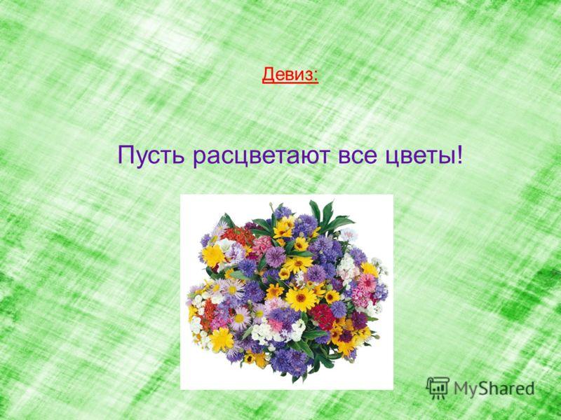 Девиз: Пусть расцветают все цветы!