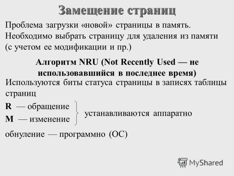 Замещение страниц Проблема загрузки «новой» страницы в память. Необходимо выбрать страницу для удаления из памяти (с учетом ее модификации и пр.) Алгоритм NRU (Not Recently Used не использовавшийся в последнее время) Используются биты статуса страниц