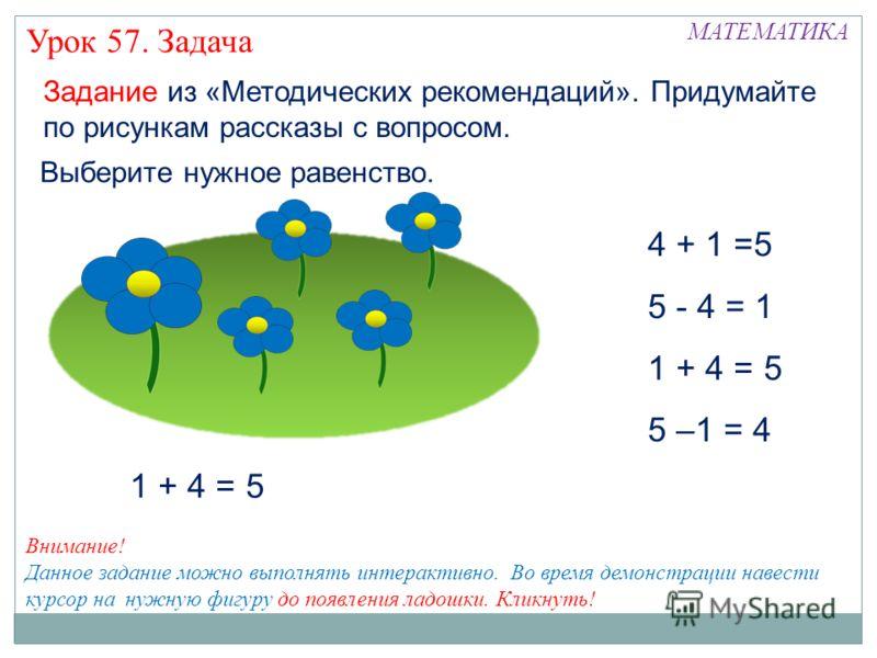 Задание из «Методических рекомендаций». Придумайте по рисункам рассказы с вопросом. 5 –1 = 4 1 + 4 = 5 5 - 4 = 1 Выберите нужное равенство. 4 + 1 =5 1 + 4 = 5 Внимание! Данное задание можно выполнять интерактивно. Во время демонстрации навести курсор