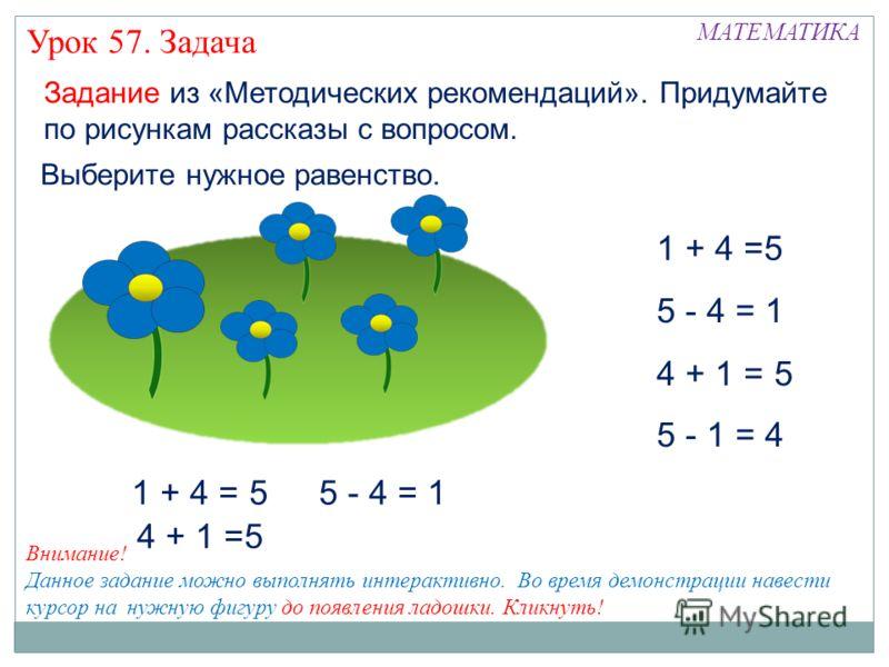 Задание из «Методических рекомендаций». Придумайте по рисункам рассказы с вопросом. 1 + 4 =5 4 + 1 = 5 5 - 1 = 4 5 - 4 = 1 Выберите нужное равенство. 1 + 4 = 5 4 + 1 =5 5 - 4 = 1 Внимание! Данное задание можно выполнять интерактивно. Во время демонст