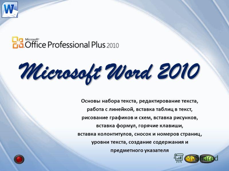 Microsoft Word 2010 Основы набора текста, редактирование текста, работа с линейкой, вставка таблиц в текст, рисование графиков и схем, вставка рисунков, вставка формул, горячие клавиши, вставка колонтитулов, сносок и номеров страниц, уровни текста, с