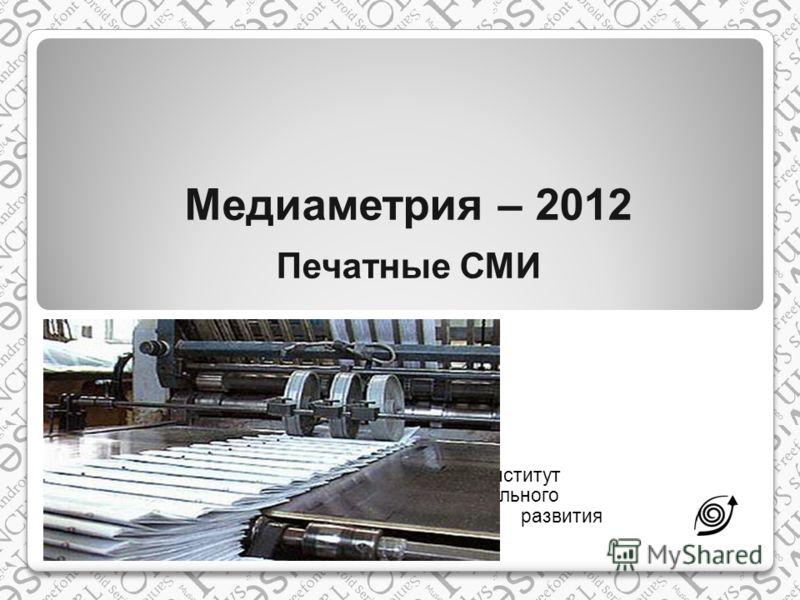 Медиаметрия – 2012 Печатные СМИ Институт регионального развития