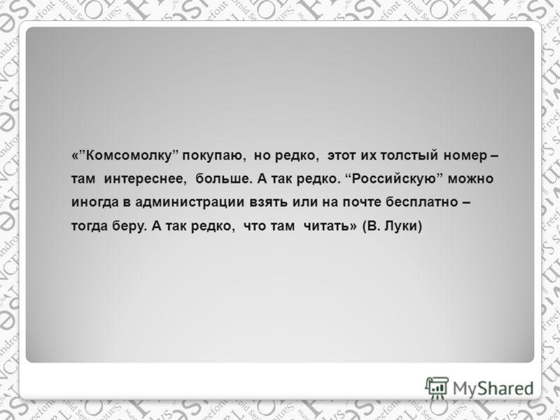 «Комсомолку покупаю, но редко, этот их толстый номер – там интереснее, больше. А так редко. Российскую можно иногда в администрации взять или на почте бесплатно – тогда беру. А так редко, что там читать» (В. Луки)