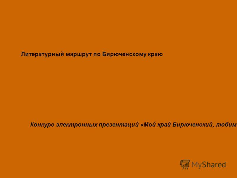 Литературный маршрут по Бирюченскому краю Конкурс электронных презентаций «Мой край Бирюченский, любимый!»