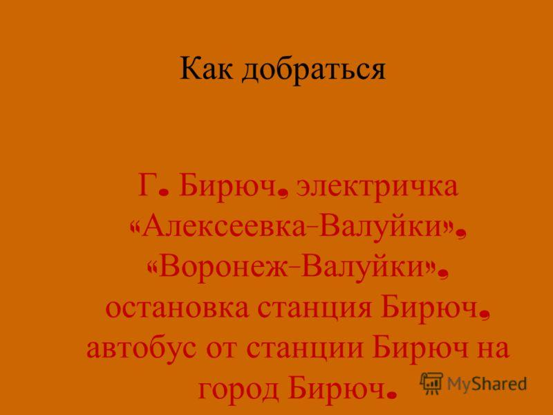 Как добраться Г. Бирюч, электричка « Алексеевка - Валуйки », « Воронеж - Валуйки », остановка станция Бирюч, автобус от станции Бирюч на город Бирюч.