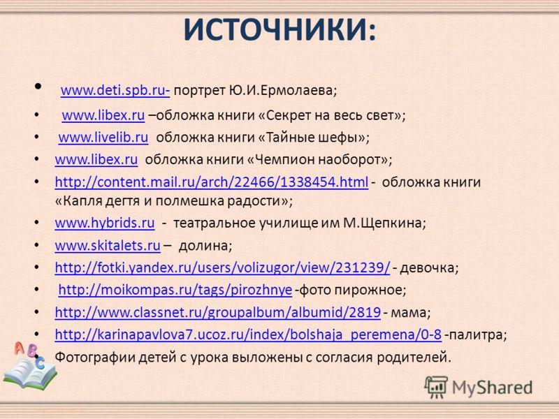 ИСТОЧНИКИ: www.deti.spb.ru- портрет Ю.И.Ермолаева; www.deti.spb.ru- www.libex.ru –обложка книги «Секрет на весь свет»;www.libex.ru www.livelib.ru обложка книги «Тайные шефы»;www.livelib.ru www.libex.ru обложка книги «Чемпион наоборот»; www.libex.ru h