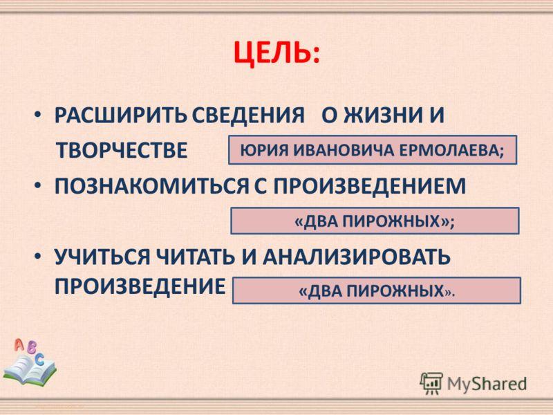 ЦЕЛЬ: РАСШИРИТЬ СВЕДЕНИЯ О ЖИЗНИ И ТВОРЧЕСТВЕ ПОЗНАКОМИТЬСЯ С ПРОИЗВЕДЕНИЕМ УЧИТЬСЯ ЧИТАТЬ И АНАЛИЗИРОВАТЬ ПРОИЗВЕДЕНИЕ ЮРИЯ ИВАНОВИЧА ЕРМОЛАЕВА; «ДВА ПИРОЖНЫХ»; «ДВА ПИРОЖНЫХ ».