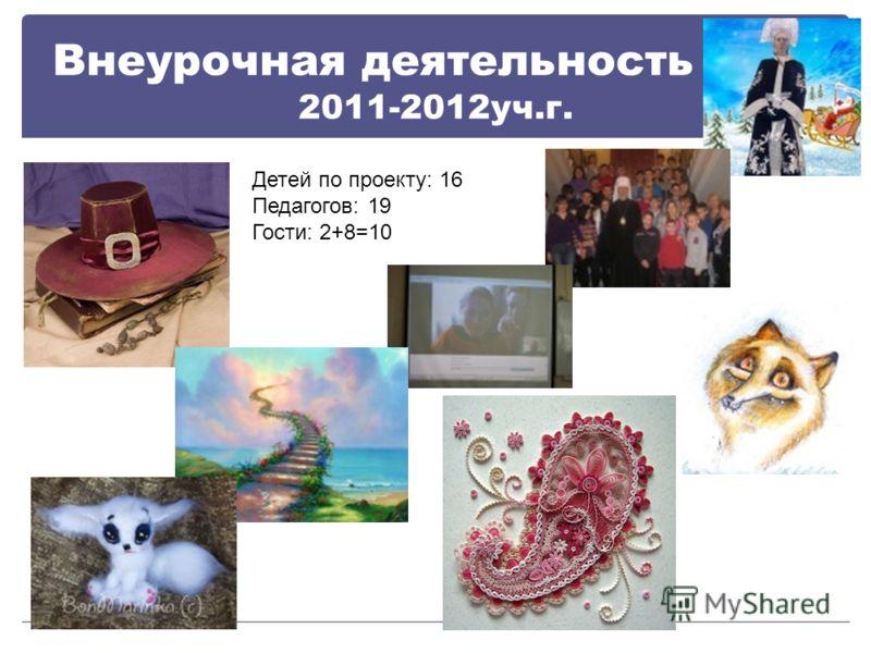 Внеурочная деятельность ЦДО 2011-2012уч.г. Детей по проекту: 16 Педагогов: 19 Гости: 2+8=10