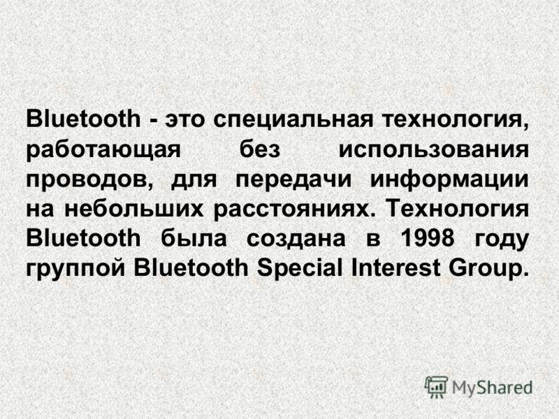 Bluetooth - это специальная технология, работающая без использования проводов, для передачи информации на небольших расстояниях. Технология Bluetooth была создана в 1998 году группой Bluetooth Special Interest Group.