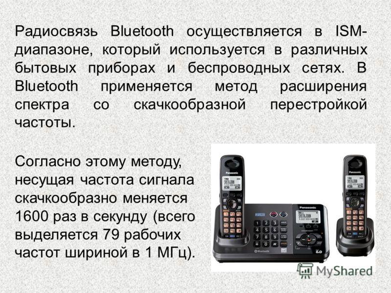 Радиосвязь Bluetooth осуществляется в ISM- диапазоне, который используется в различных бытовых приборах и беспроводных сетях. В Bluetooth применяется метод расширения спектра со скачкообразной перестройкой частоты. Согласно этому методу, несущая част