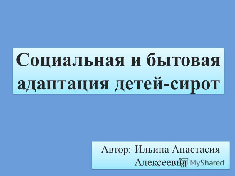 Социальная и бытовая адаптация детей-сирот Автор: Ильина Анастасия Алексеевна