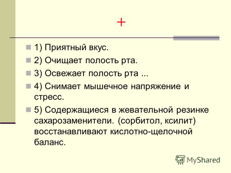 + 1) Приятный вкус. 2) Очищает полость рта. 3) Освежает полость рта... 4) Снимает мышечное напряжение и стресс. 5) Содержащиеся в жевательной резинке сахарозаменители. (сорбитол, ксилит) восстанавливают кислотно-щелочной баланс.