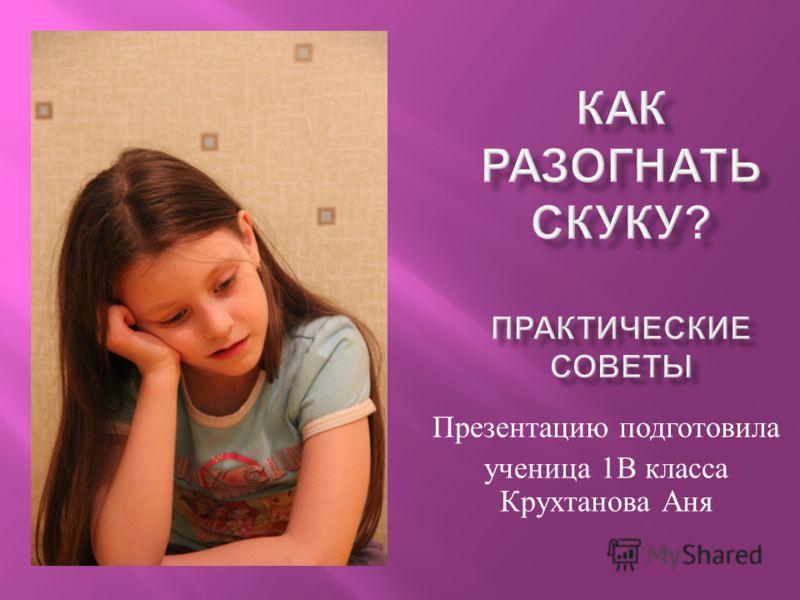 Презентацию подготовила ученица 1 В класса Крухтанова Аня