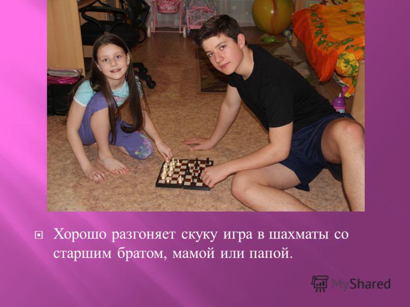 Хорошо разгоняет скуку игра в шахматы со старшим братом, мамой или папой.