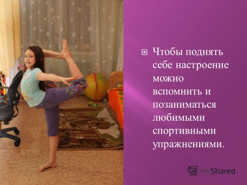 Чтобы поднять себе настроение можно вспомнить и позаниматься любимыми спортивными упражнениями.