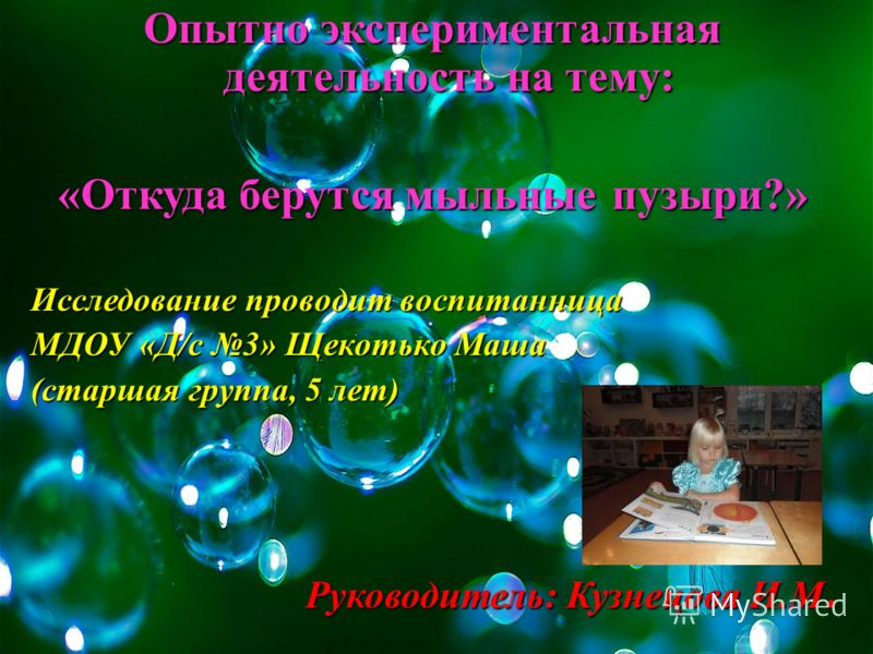 Опытно экспериментальная деятельность на тему: «Откуда берутся мыльные пузыри?» Исследование проводит воспитанница МДОУ «Д/с 3» Щекотько Маша (старшая группа, 5 лет) Руководитель: Кузнецова И.М.