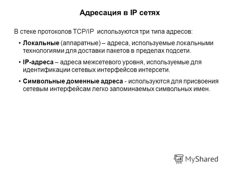 Адресация в IP сетях В стеке протоколов TCP/IP используются три типа адресов: Локальные (аппаратные) – адреса, используемые локальными технологиями для доставки пакетов в пределах подсети. IP-адреса – адреса межсетевого уровня, используемые для идент