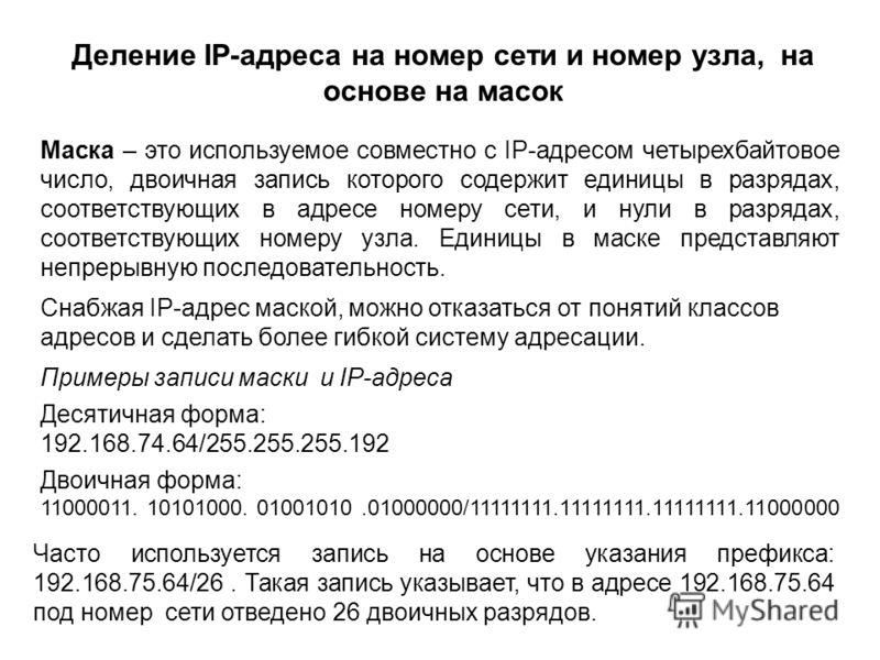 Деление IP-адреса на номер сети и номер узла, на основе на масок Маска – это используемое совместно с IP-адресом четырехбайтовое число, двоичная запись которого содержит единицы в разрядах, соответствующих в адресе номеру сети, и нули в разрядах, соо