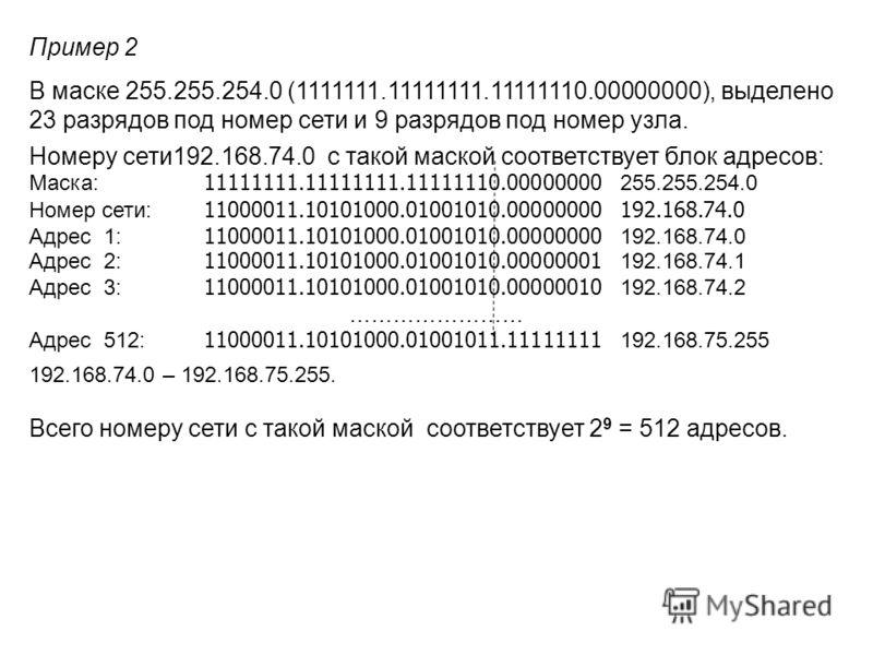 Пример 2 В маске 255.255.254.0 (1111111.11111111.11111110.00000000), выделено 23 разрядов под номер сети и 9 разрядов под номер узла. Номеру сети192.168.74.0 c такой маской соответствует блок адресов: Маска: 11111111.11111111.11111110.00000000 255.25