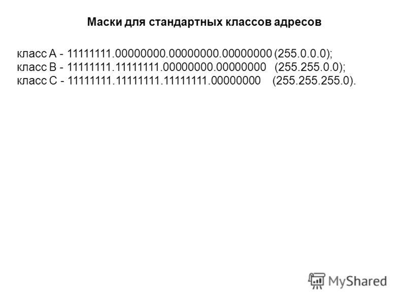 класс А - 11111111.00000000.00000000.00000000 (255.0.0.0); класс В - 11111111.11111111.00000000.00000000 (255.255.0.0); класс С - 11111111.11111111.11111111.00000000 (255.255.255.0). Маски для стандартных классов адресов