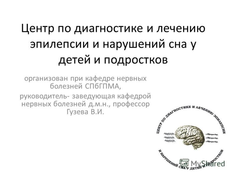 Центр по диагностике и лечению эпилепсии и нарушений сна у детей и подростков организован при кафедре нервных болезней СПбГПМА, руководитель- заведующая кафедрой нервных болезней д.м.н., профессор Гузева В.И.