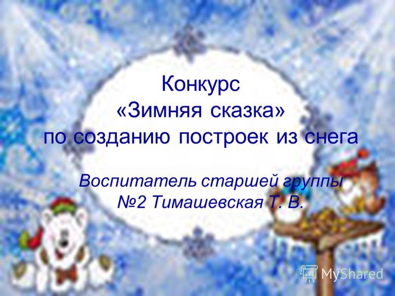 Конкурс «Зимняя сказка» по созданию построек из снега Воспитатель старшей группы 2 Тимашевская Т. В.