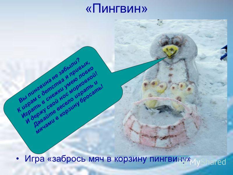 «Пингвин» Игра «забрось мяч в корзину пингвину» Вы пингвина не забыли? К играм с детства я привык, Играть в снежки умею ловко И держу свой нос морковкой! Давайте весело играть и мячами в корзину бросать!