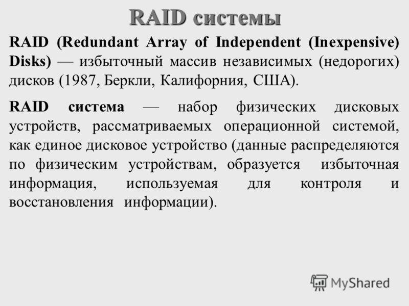 RAID (Redundant Array of Independent (Inexpensive) Disks) избыточный массив независимых (недорогих) дисков (1987, Беркли, Калифорния, США). RAID система набор физических дисковых устройств, рассматриваемых операционной системой, как единое дисковое у