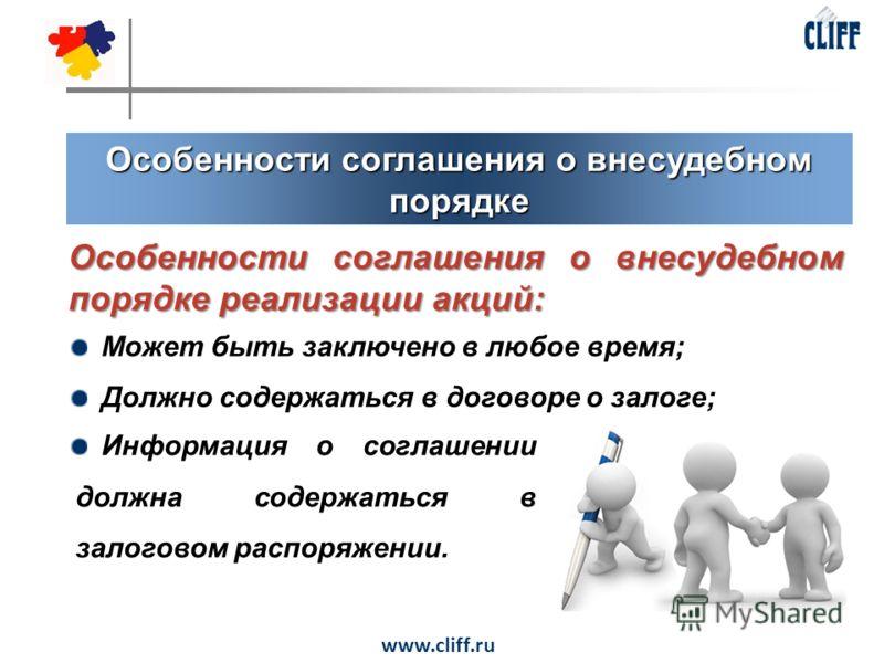 Особенности соглашения о внесудебном порядке www.cliff.ru Особенности соглашения о внесудебном порядке реализации акций: Может быть заключено в любое время; Должно содержаться в договоре о залоге; Информация о соглашении должна содержаться в залогово