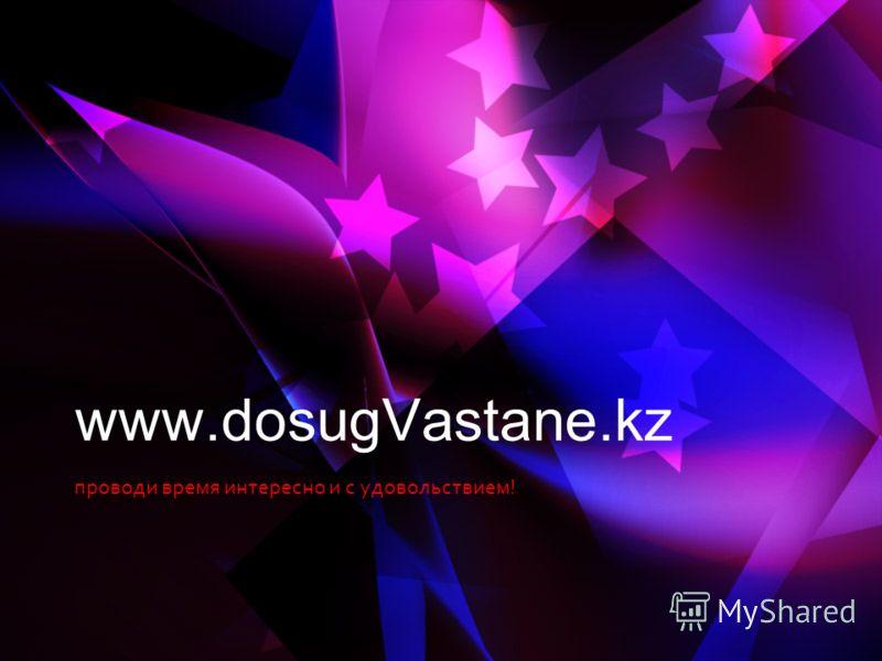 проводи время интересно и с удовольствием! www.dosugVastane.kz