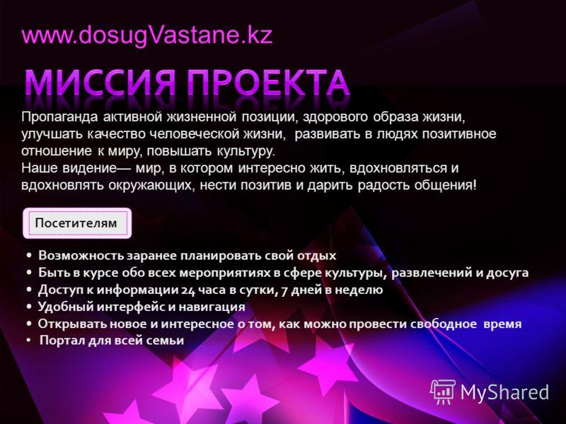 www.dosugVastane.kz Пропаганда активной жизненной позиции, здорового образа жизни, улучшать качество человеческой жизни, развивать в людях позитивное отношение к миру, повышать культуру. Наше видение мир, в котором интересно жить, вдохновляться и вдо