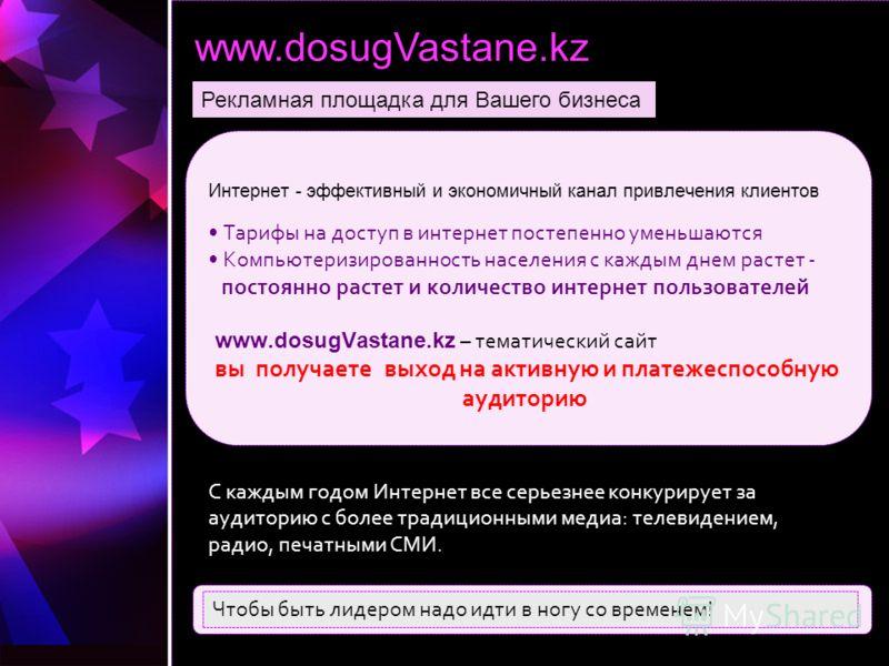 www.dosugVastane.kz Рекламная площадка для Вашего бизнеса Интернет - эффективный и экономичный канал привлечения клиентов Тарифы на доступ в интернет постепенно уменьшаются Компьютеризированность населения с каждым днем растет - постоянно растет и ко