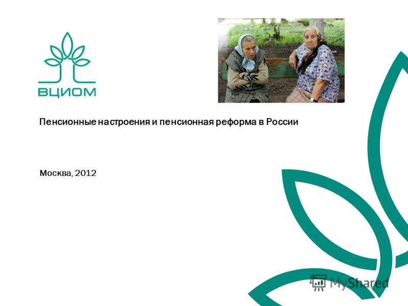 Москва, 2012 Пенсионные настроения и пенсионная реформа в России