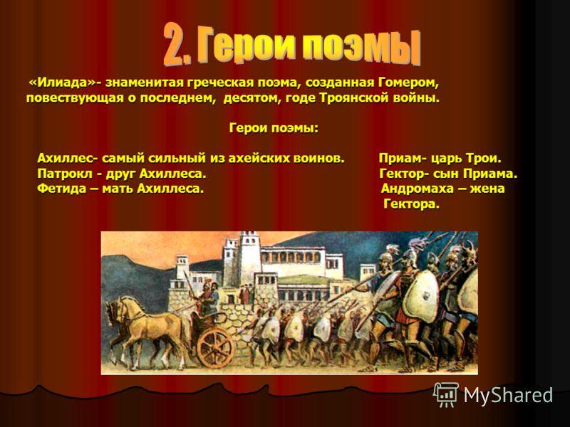 «Илиада»- знаменитая греческая поэма, созданная Гомером, «Илиада»- знаменитая греческая поэма, созданная Гомером, повествующая о последнем, десятом, годе Троянской войны. Герои поэмы: Герои поэмы: Ахиллес- самый сильный из ахейских воинов. Приам- цар