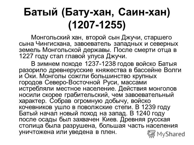 Батый (Бату-хан, Саин-хан) (1207-1255) Монгольский хан, второй сын Джучи, старшего сына Чингисхана, завоеватель западных и северных земель Монгольской державы. После смерти отца в 1227 году стал главой улуса Джучи. В зимнем походе 1237-1238 годов вой